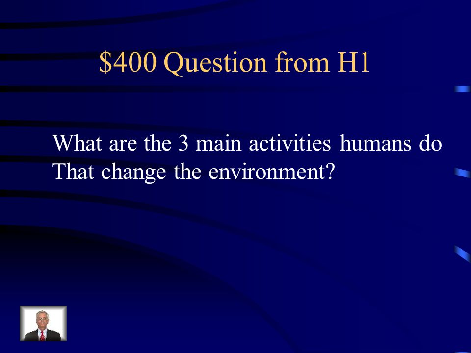 $400 Question from H1 What are the 3 main activities humans do That change the environment?