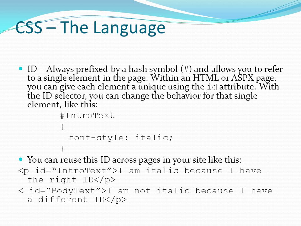 CSS – The Language ID – Always prefixed by a hash symbol (#) and allows you to refer to a single element in the page. Within an HTML or ASPX page, you