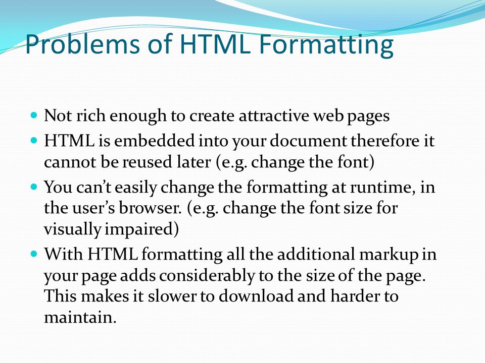 Problems of HTML Formatting Not rich enough to create attractive web pages HTML is embedded into your document therefore it cannot be reused later (e.