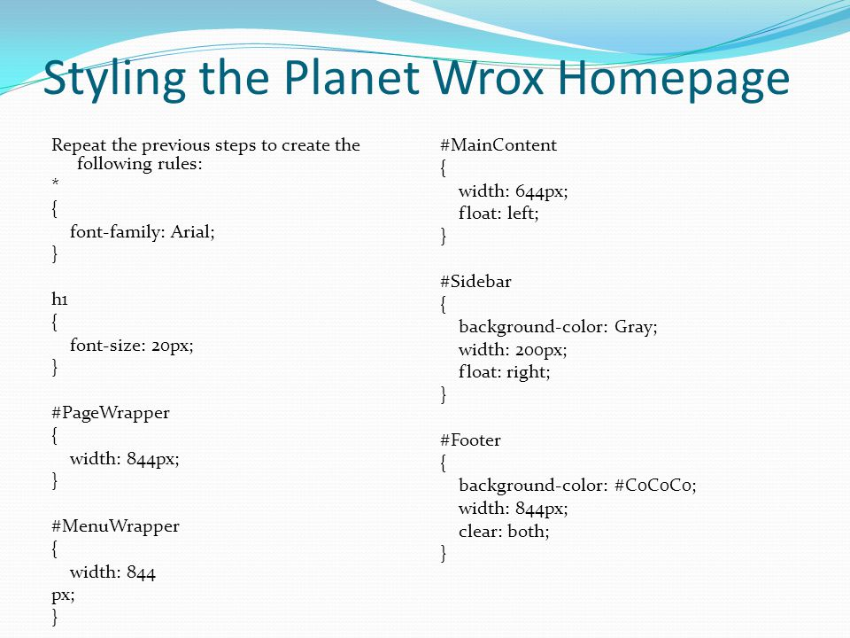 Styling the Planet Wrox Homepage Repeat the previous steps to create the following rules: * { font-family: Arial; } h1 { font-size: 20px; } #PageWrapp