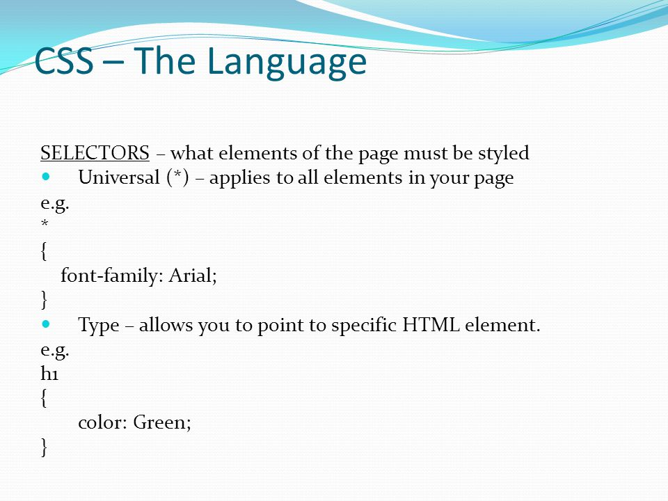 CSS – The Language SELECTORS – what elements of the page must be styled Universal (*) – applies to all elements in your page e.g. * { font-family: Ari