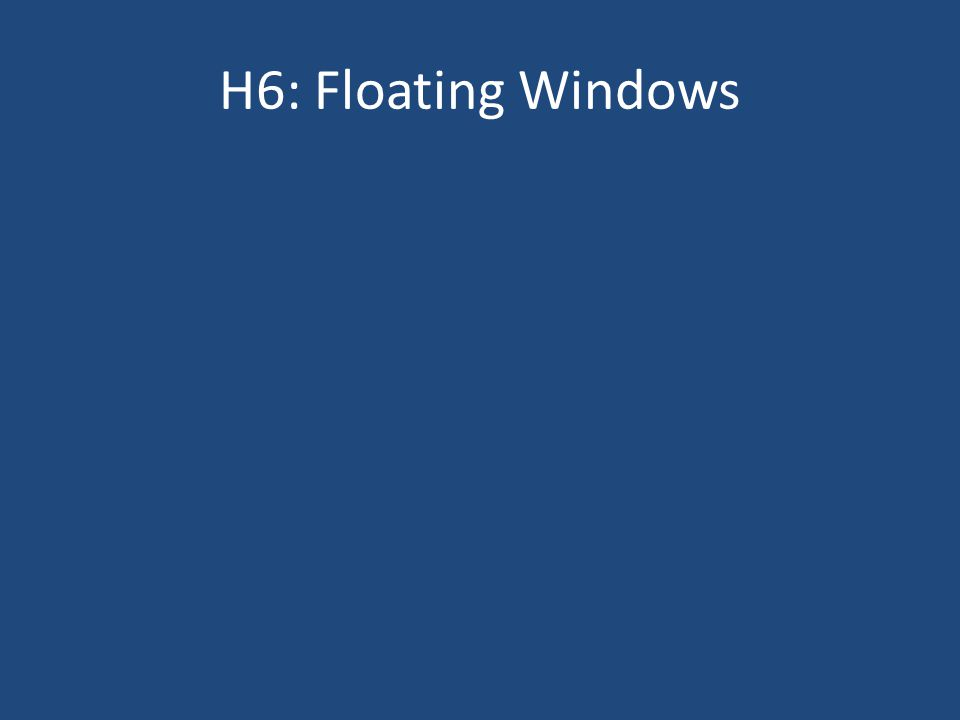 H6: Floating Windows