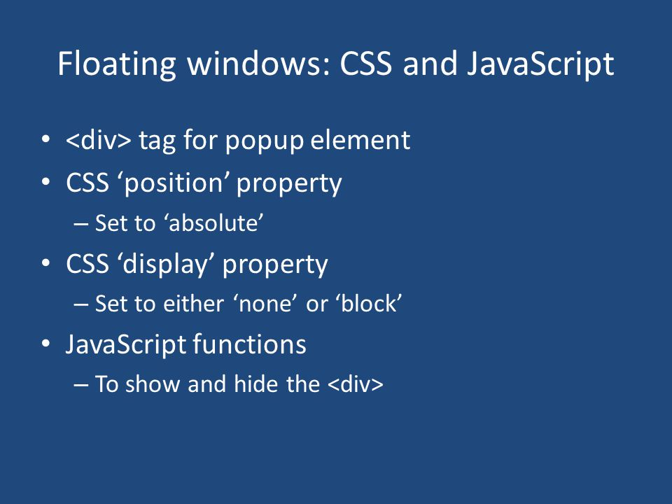 Floating windows: CSS and JavaScript tag for popup element CSS 'position' property – Set to 'absolute' CSS 'display' property – Set to either 'none' o