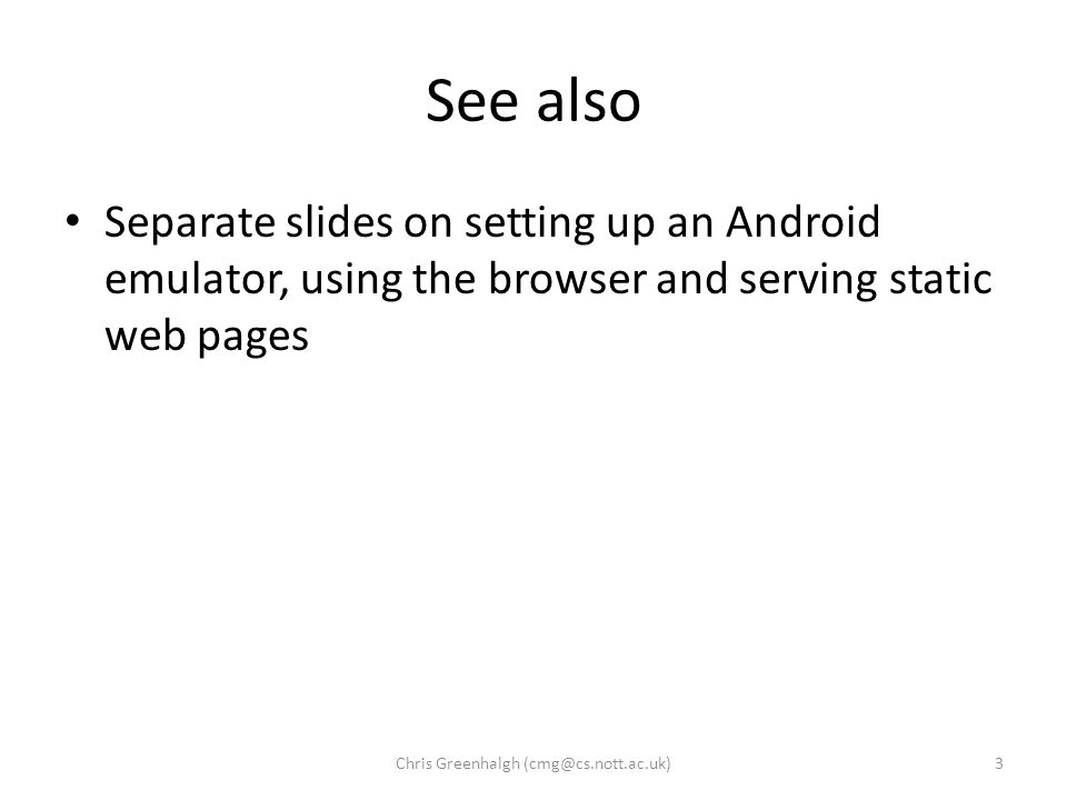 See also Separate slides on setting up an Android emulator, using the browser and serving static web pages 3Chris Greenhalgh (cmg@cs.nott.ac.uk)