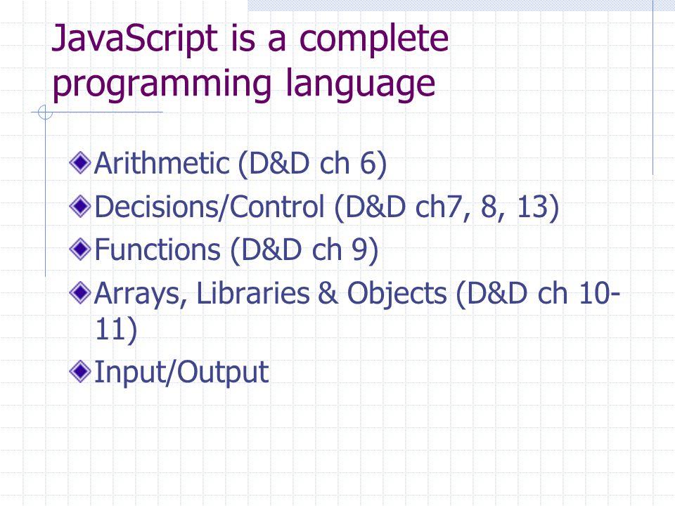 JavaScript is a complete programming language Arithmetic (D&D ch 6) Decisions/Control (D&D ch7, 8, 13) Functions (D&D ch 9) Arrays, Libraries & Objects (D&D ch 10- 11) Input/Output