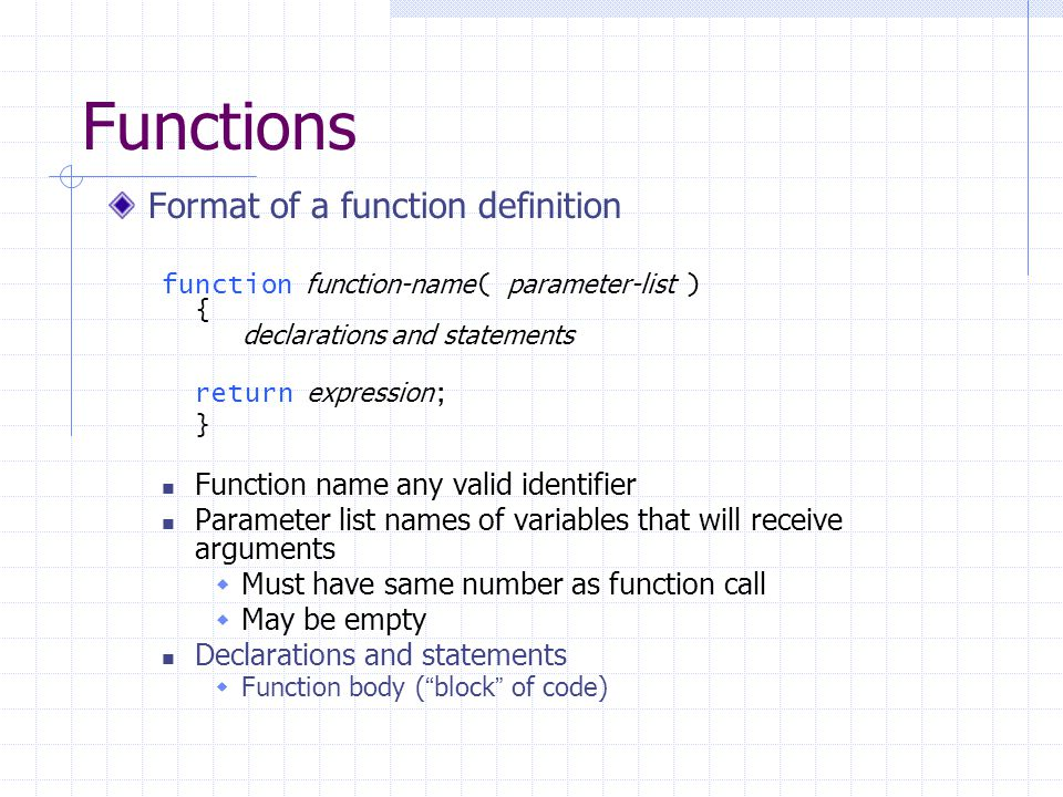 Functions Format of a function definition function function-name ( parameter-list ) { declarations and statements return expression ; } Function name any valid identifier Parameter list names of variables that will receive arguments  Must have same number as function call  May be empty Declarations and statements  Function body ( block of code)