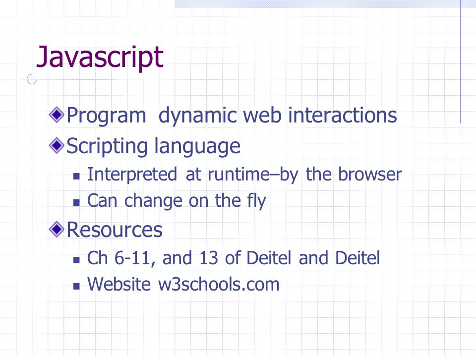 Javascript Program dynamic web interactions Scripting language Interpreted at runtime–by the browser Can change on the fly Resources Ch 6-11, and 13 o