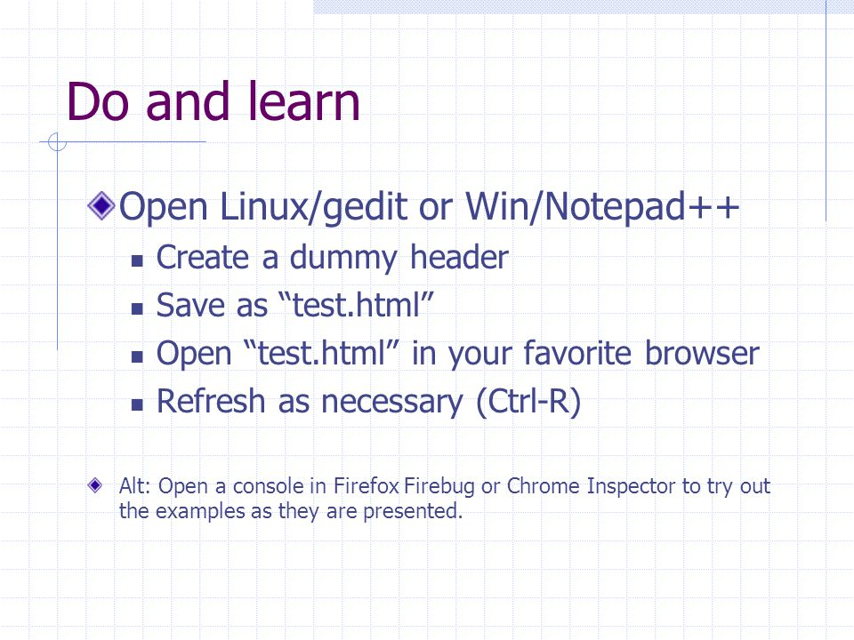 Do and learn Open Linux/gedit or Win/Notepad++ Create a dummy header Save as test.html Open test.html in your favorite browser Refresh as necessary (Ctrl-R) Alt: Open a console in Firefox Firebug or Chrome Inspector to try out the examples as they are presented.
