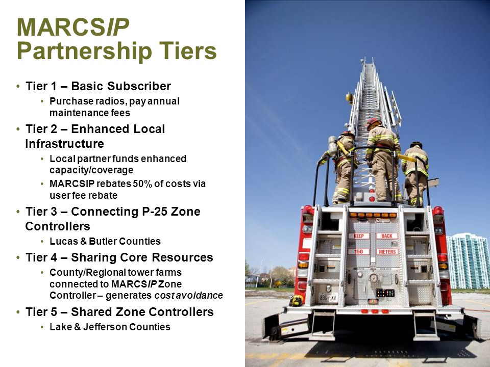 PAGE 32 MARCSIP Partnership Tiers Tier 1 – Basic Subscriber Purchase radios, pay annual maintenance fees Tier 2 – Enhanced Local Infrastructure Local partner funds enhanced capacity/coverage MARCSIP rebates 50% of costs via user fee rebate Tier 3 – Connecting P-25 Zone Controllers Lucas & Butler Counties Tier 4 – Sharing Core Resources County/Regional tower farms connected to MARCSIP Zone Controller – generates cost avoidance Tier 5 – Shared Zone Controllers Lake & Jefferson Counties