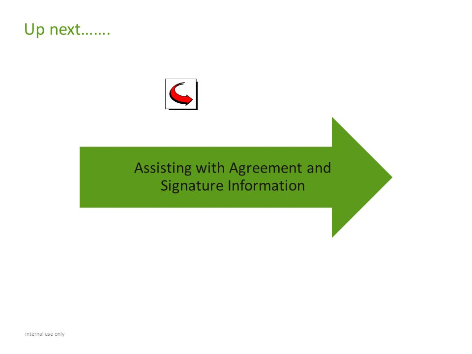 Up next……. internal use only Assisting with Agreement and Signature Information