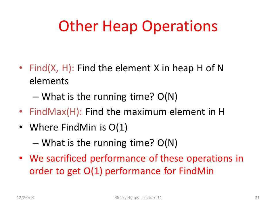 12/26/03Binary Heaps - Lecture 1131 Other Heap Operations Find(X, H): Find the element X in heap H of N elements – What is the running time.