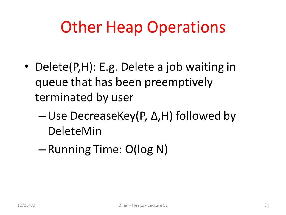12/26/03Binary Heaps - Lecture 1134 Other Heap Operations Delete(P,H): E.g.