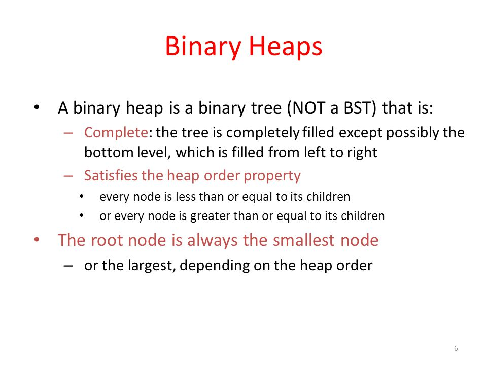 6 Binary Heaps A binary heap is a binary tree (NOT a BST) that is: – Complete: the tree is completely filled except possibly the bottom level, which is filled from left to right – Satisfies the heap order property every node is less than or equal to its children or every node is greater than or equal to its children The root node is always the smallest node – or the largest, depending on the heap order