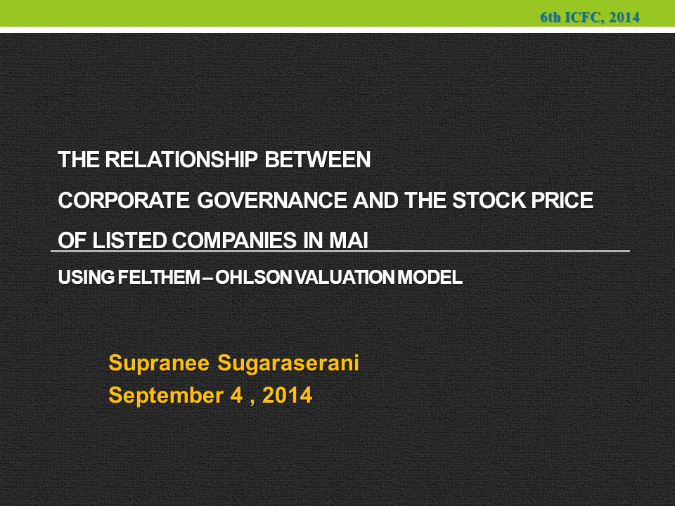 THE RELATIONSHIP BETWEEN CORPORATE GOVERNANCE AND THE STOCK PRICE OF LISTED COMPANIES IN MAI USING FELTHEM – OHLSON VALUATION MODEL Supranee Sugaraserani September 4, 2014 6th ICFC, 2014
