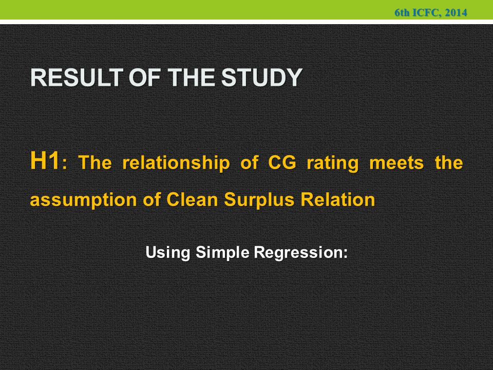 RESULT OF THE STUDY H1 : The relationship of CG rating meets the assumption of Clean Surplus Relation Using Simple Regression: 6th ICFC, 2014