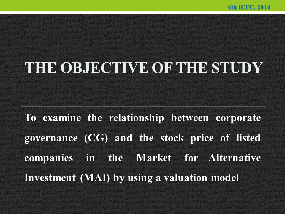 THE OBJECTIVE OF THE STUDY To examine the relationship between corporate governance (CG) and the stock price of listed companies in the Market for Alternative Investment (MAI) by using a valuation model 6th ICFC, 2014