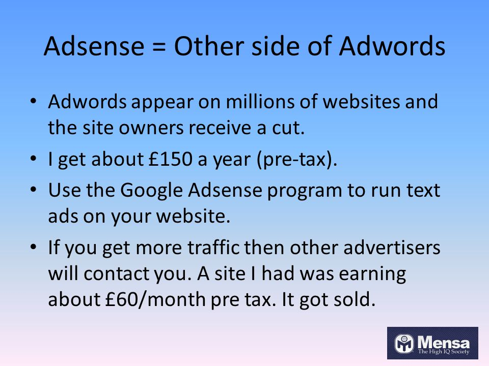 Adsense = Other side of Adwords Adwords appear on millions of websites and the site owners receive a cut. I get about £150 a year (pre-tax). Use the G