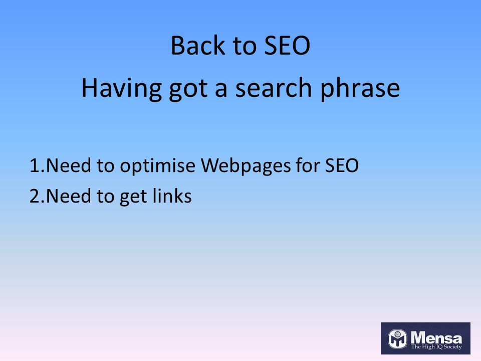 Back to SEO Having got a search phrase 1.Need to optimise Webpages for SEO 2.Need to get links