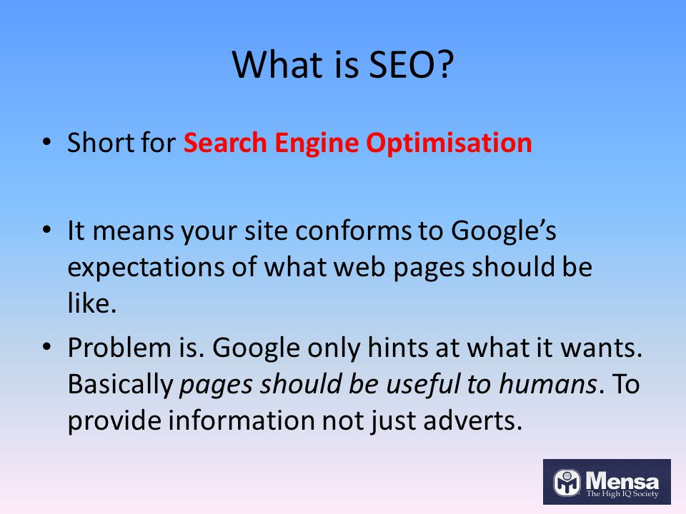 What is SEO? Short for Search Engine Optimisation It means your site conforms to Google's expectations of what web pages should be like. Problem is. G
