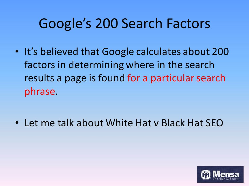 Google's 200 Search Factors It's believed that Google calculates about 200 factors in determining where in the search results a page is found for a pa