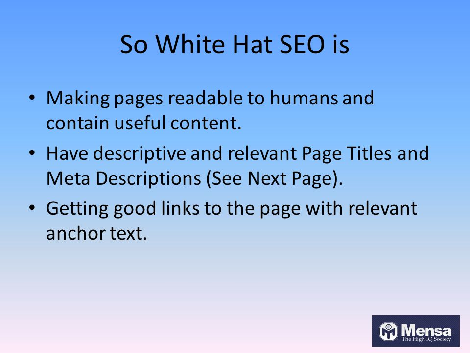 So White Hat SEO is Making pages readable to humans and contain useful content. Have descriptive and relevant Page Titles and Meta Descriptions (See N