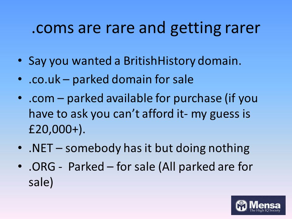.coms are rare and getting rarer Say you wanted a BritishHistory domain..co.uk – parked domain for sale.com – parked available for purchase (if you have to ask you can't afford it- my guess is £20,000+)..NET – somebody has it but doing nothing.ORG - Parked – for sale (All parked are for sale)