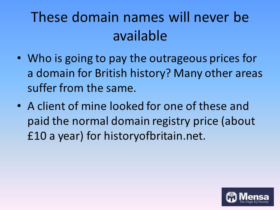 These domain names will never be available Who is going to pay the outrageous prices for a domain for British history.