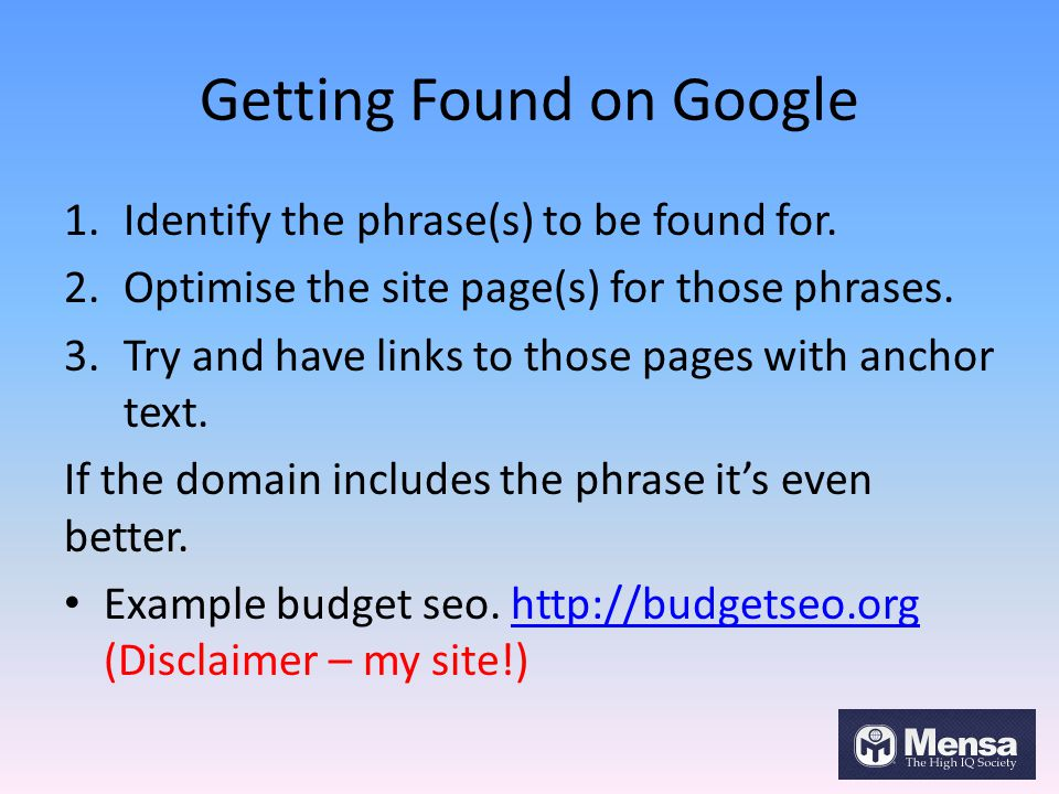 Getting Found on Google 1.Identify the phrase(s) to be found for. 2.Optimise the site page(s) for those phrases. 3.Try and have links to those pages w