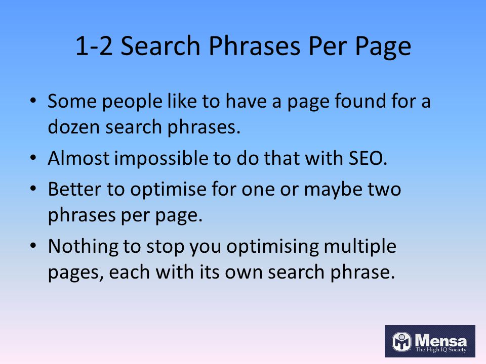 1-2 Search Phrases Per Page Some people like to have a page found for a dozen search phrases. Almost impossible to do that with SEO. Better to optimis