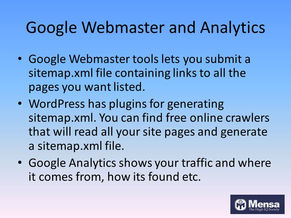 Google Webmaster and Analytics Google Webmaster tools lets you submit a sitemap.xml file containing links to all the pages you want listed. WordPress