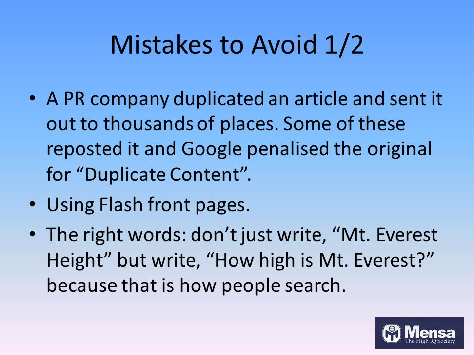 Mistakes to Avoid 1/2 A PR company duplicated an article and sent it out to thousands of places. Some of these reposted it and Google penalised the or