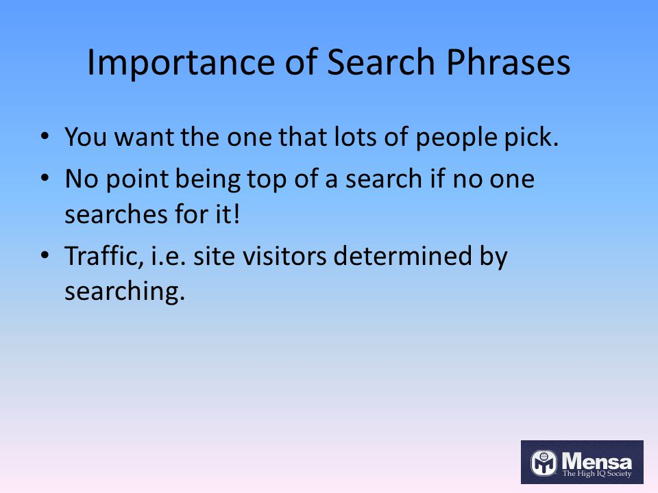 Importance of Search Phrases You want the one that lots of people pick. No point being top of a search if no one searches for it! Traffic, i.e. site v