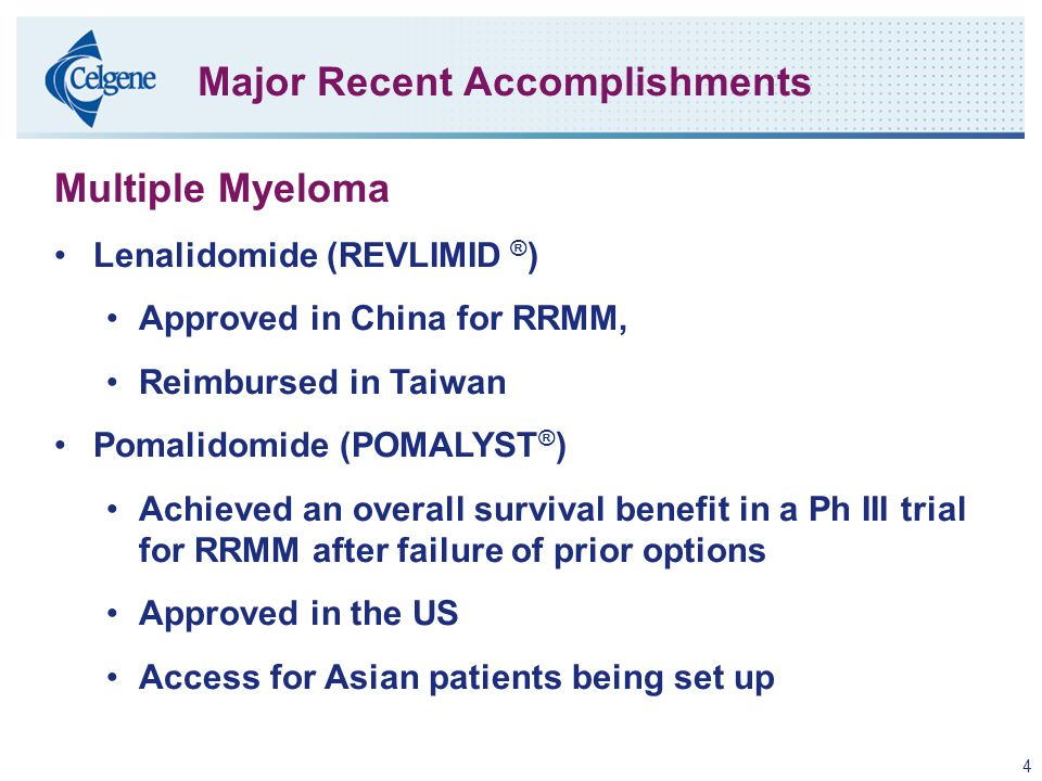 4 Major Recent Accomplishments Multiple Myeloma Lenalidomide (REVLIMID ® ) Approved in China for RRMM, Reimbursed in Taiwan Pomalidomide (POMALYST ® ) Achieved an overall survival benefit in a Ph III trial for RRMM after failure of prior options Approved in the US Access for Asian patients being set up