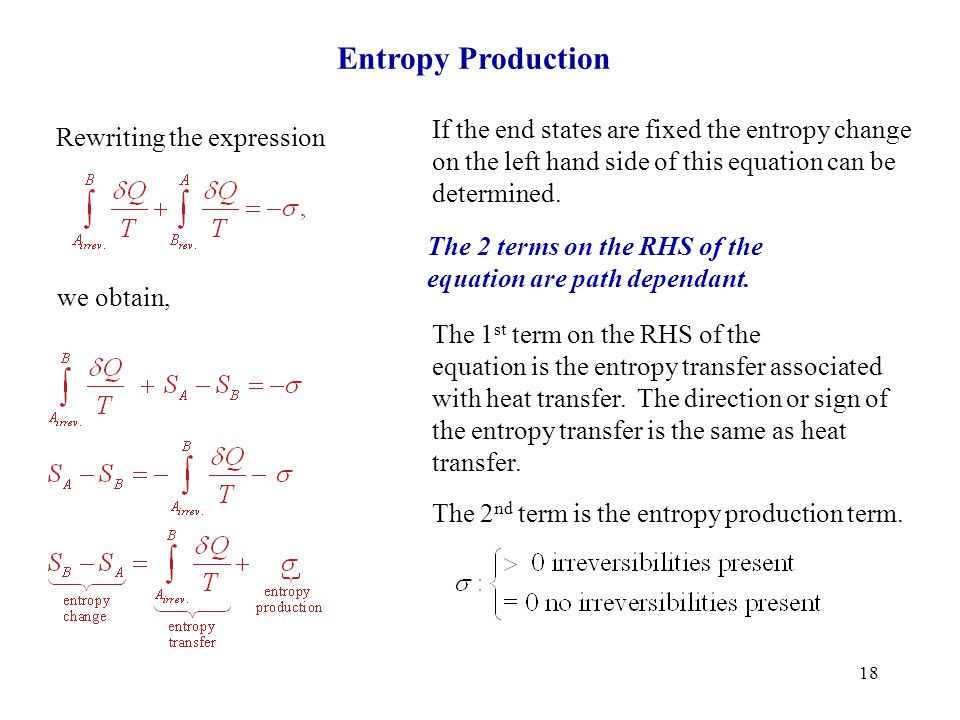 18 Entropy Production Rewriting the expression we obtain, If the end states are fixed the entropy change on the left hand side of this equation can be