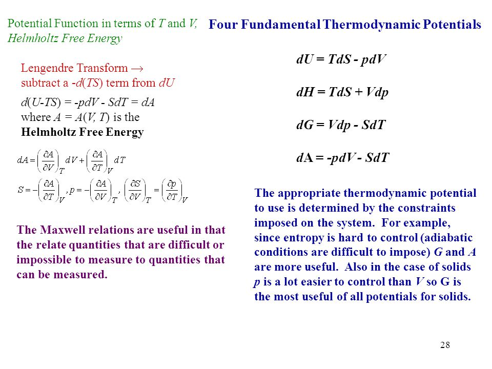 28 Potential Function in terms of T and V, Helmholtz Free Energy Lengendre Transform  subtract a -d(TS) term from dU d(U-TS) = -pdV - SdT = dA where