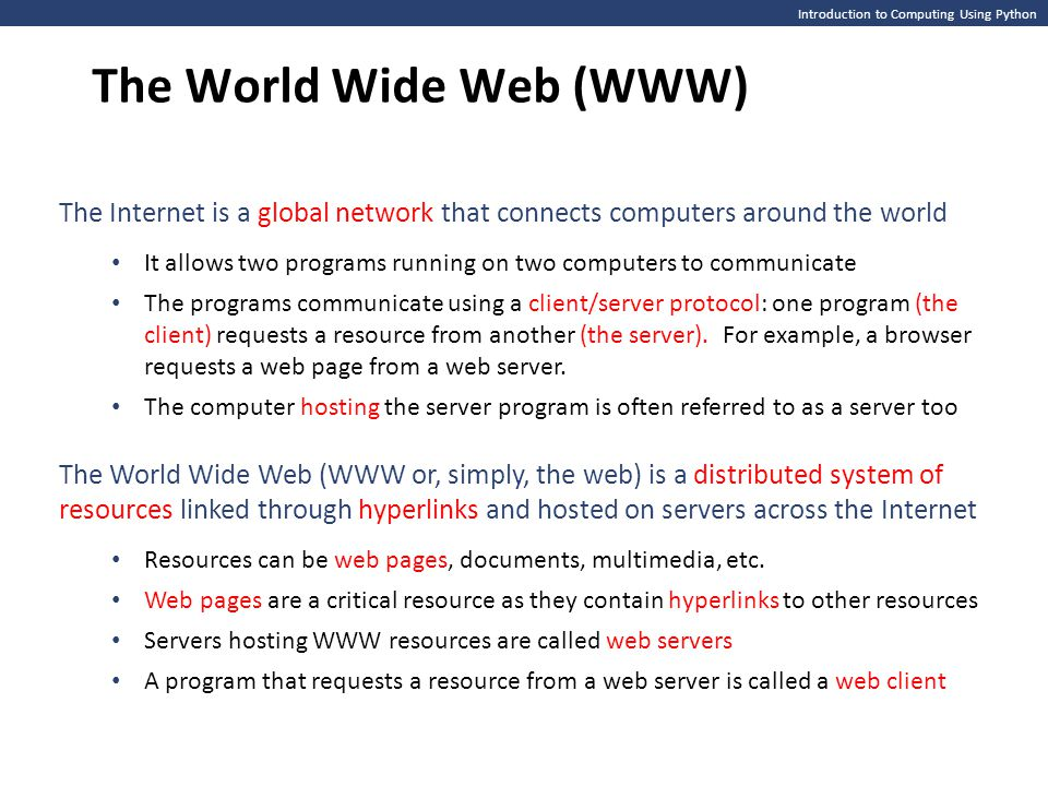 Introduction to Computing Using Python The World Wide Web (WWW) The Internet is a global network that connects computers around the world It allows two programs running on two computers to communicate The programs communicate using a client/server protocol: one program (the client) requests a resource from another (the server).