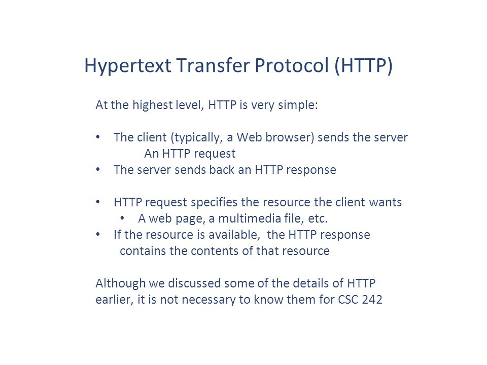 At the highest level, HTTP is very simple: The client (typically, a Web browser) sends the server An HTTP request The server sends back an HTTP response HTTP request specifies the resource the client wants A web page, a multimedia file, etc.