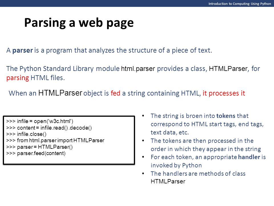 Introduction to Computing Using Python Parsing a web page When an HTMLParser object is fed a string containing HTML, it processes it A parser is a program that analyzes the structure of a piece of text.