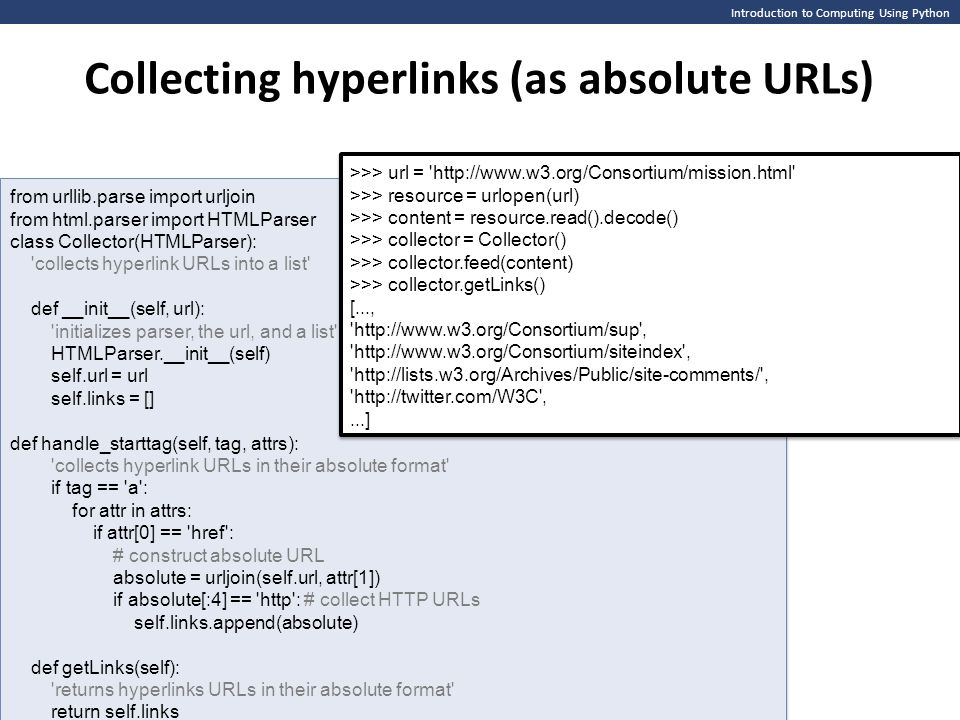 Introduction to Computing Using Python Collecting hyperlinks (as absolute URLs) from urllib.parse import urljoin from html.parser import HTMLParser class Collector(HTMLParser): collects hyperlink URLs into a list def __init__(self, url): initializes parser, the url, and a list HTMLParser.__init__(self) self.url = url self.links = [] def handle_starttag(self, tag, attrs): collects hyperlink URLs in their absolute format if tag == a : for attr in attrs: if attr[0] == href : # construct absolute URL absolute = urljoin(self.url, attr[1]) if absolute[:4] == http : # collect HTTP URLs self.links.append(absolute) def getLinks(self): returns hyperlinks URLs in their absolute format return self.links from urllib.parse import urljoin from html.parser import HTMLParser class Collector(HTMLParser): collects hyperlink URLs into a list def __init__(self, url): initializes parser, the url, and a list HTMLParser.__init__(self) self.url = url self.links = [] def handle_starttag(self, tag, attrs): collects hyperlink URLs in their absolute format if tag == a : for attr in attrs: if attr[0] == href : # construct absolute URL absolute = urljoin(self.url, attr[1]) if absolute[:4] == http : # collect HTTP URLs self.links.append(absolute) def getLinks(self): returns hyperlinks URLs in their absolute format return self.links >>> url = http://www.w3.org/Consortium/mission.html >>> resource = urlopen(url) >>> content = resource.read().decode() >>> collector = Collector() >>> collector.feed(content) >>> collector.getLinks() [..., http://www.w3.org/Consortium/sup , http://www.w3.org/Consortium/siteindex , http://lists.w3.org/Archives/Public/site-comments/ , http://twitter.com/W3C ,...] >>> url = http://www.w3.org/Consortium/mission.html >>> resource = urlopen(url) >>> content = resource.read().decode() >>> collector = Collector() >>> collector.feed(content) >>> collector.getLinks() [..., http://www.w3.org/Consortium/sup , http://www.w3.org/Consortium/siteindex , http://lists.w3.org/Archives/Public/site-comments/ , http://twitter.com/W3C ,...]