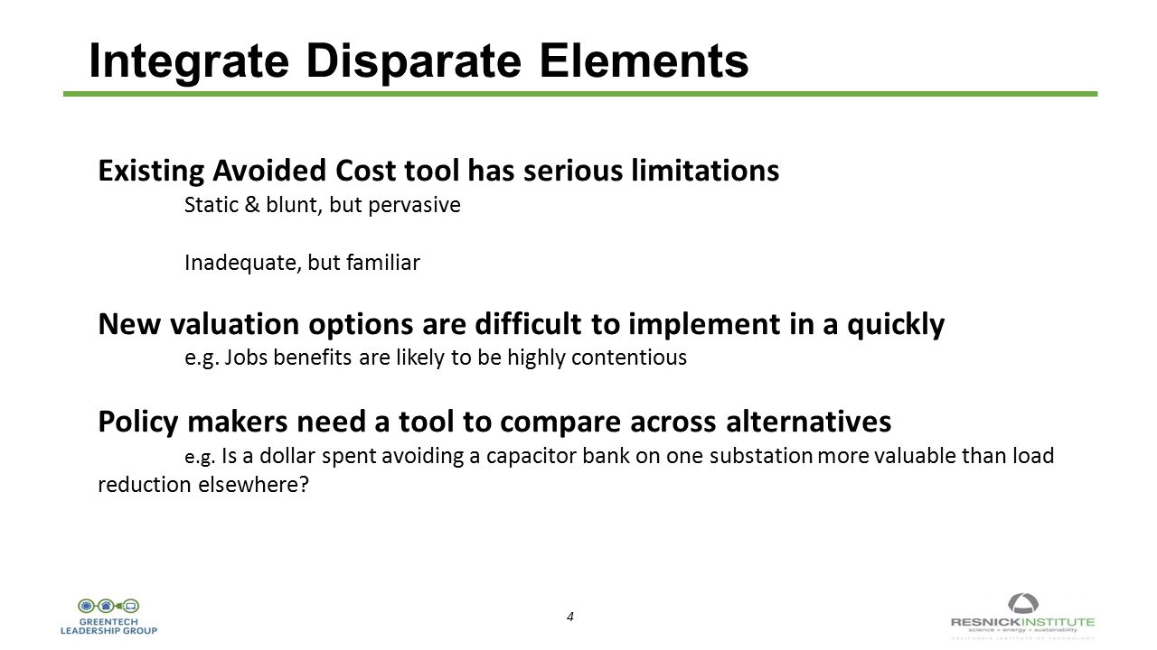 4 4 Integrate Disparate Elements Existing Avoided Cost tool has serious limitations Static & blunt, but pervasive Inadequate, but familiar New valuation options are difficult to implement in a quickly e.g.