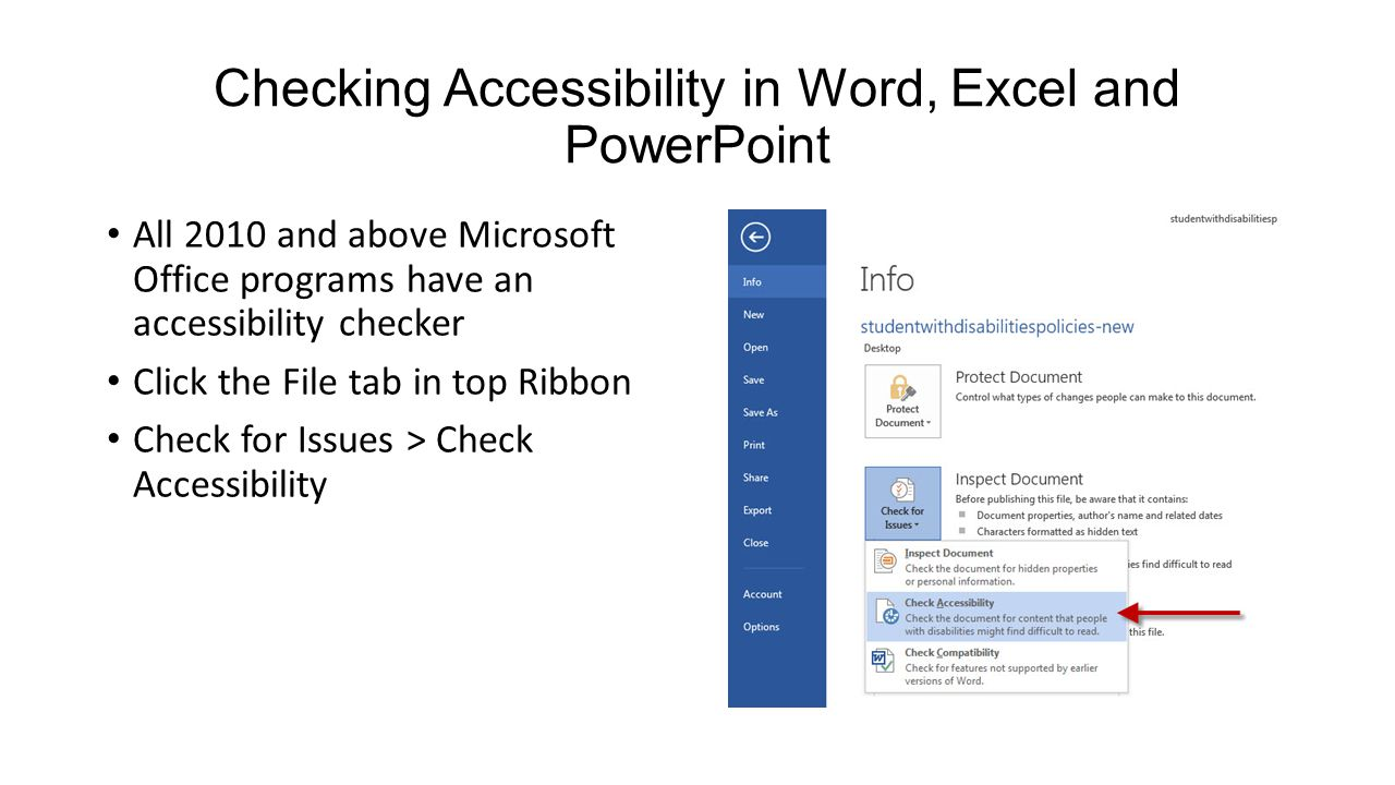 Checking Accessibility in Word, Excel and PowerPoint All 2010 and above Microsoft Office programs have an accessibility checker Click the File tab in top Ribbon Check for Issues > Check Accessibility