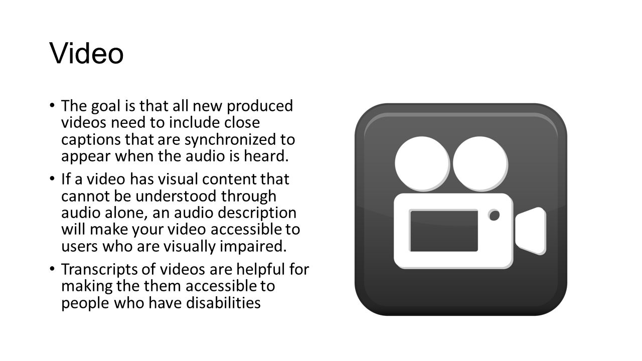 Video The goal is that all new produced videos need to include close captions that are synchronized to appear when the audio is heard.