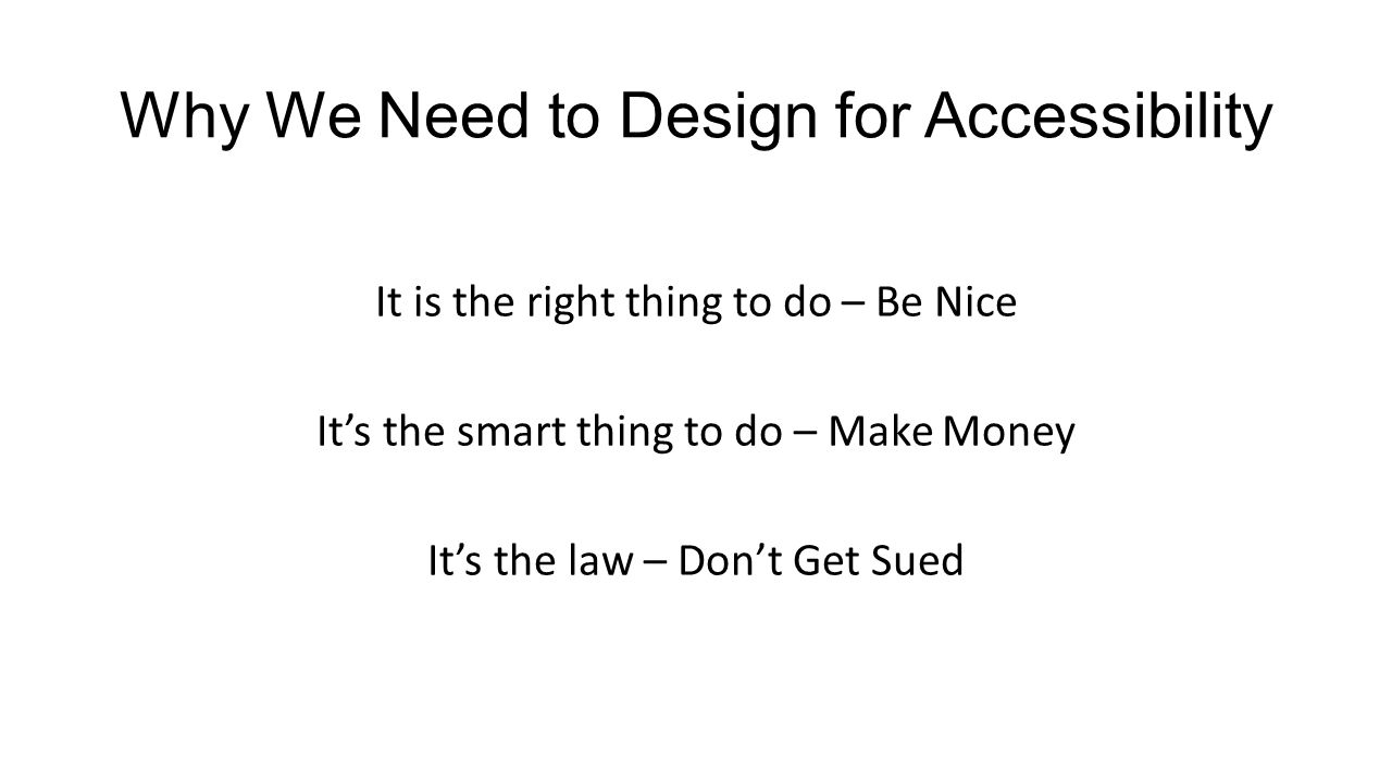 Why We Need to Design for Accessibility It is the right thing to do – Be Nice It's the smart thing to do – Make Money It's the law – Don't Get Sued