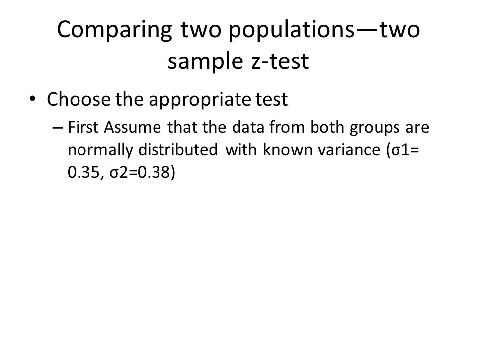 Comparing two populations—two sample z-test Choose the appropriate test – First Assume that the data from both groups are normally distributed with known variance (σ1= 0.35, σ2=0.38)
