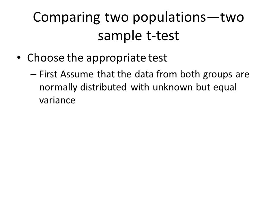 Comparing two populations—two sample t-test Choose the appropriate test – First Assume that the data from both groups are normally distributed with unknown but equal variance