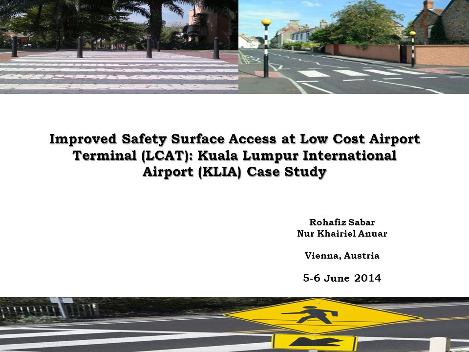 Rohafiz Sabar Nur Khairiel Anuar Vienna, Austria 5-6 June 2014 Improved Safety Surface Access at Low Cost Airport Terminal (LCAT): Kuala Lumpur International Airport (KLIA) Case Study