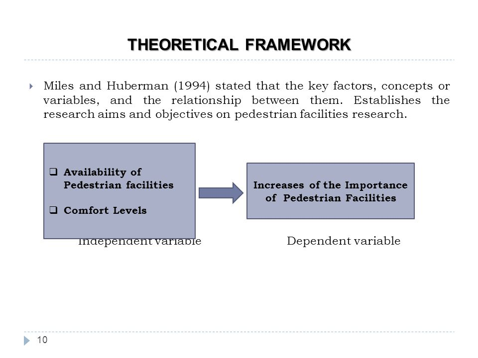 THEORETICAL FRAMEWORK 10  Miles and Huberman (1994) stated that the key factors, concepts or variables, and the relationship between them.