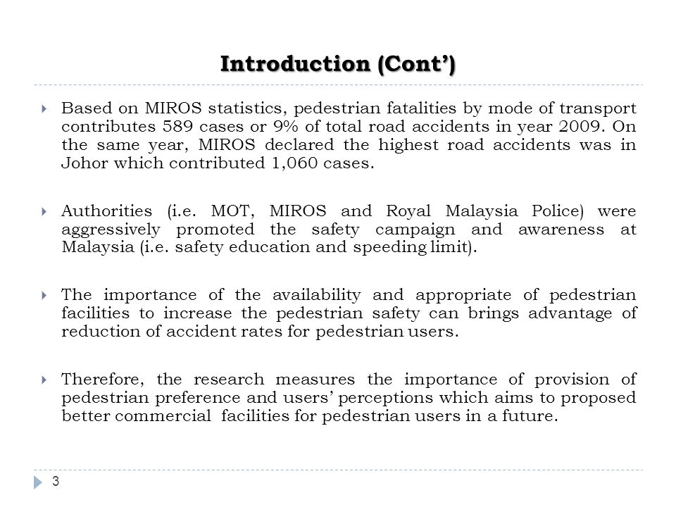 Introduction (Cont') 3  Based on MIROS statistics, pedestrian fatalities by mode of transport contributes 589 cases or 9% of total road accidents in year 2009.