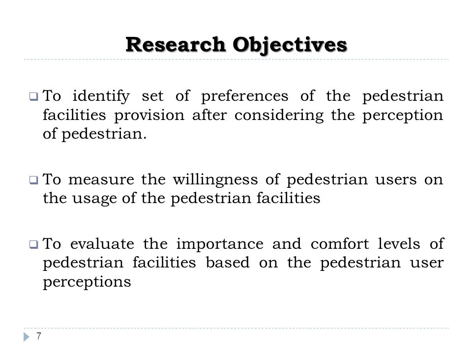 Research Objectives 7  To identify set of preferences of the pedestrian facilities provision after considering the perception of pedestrian.