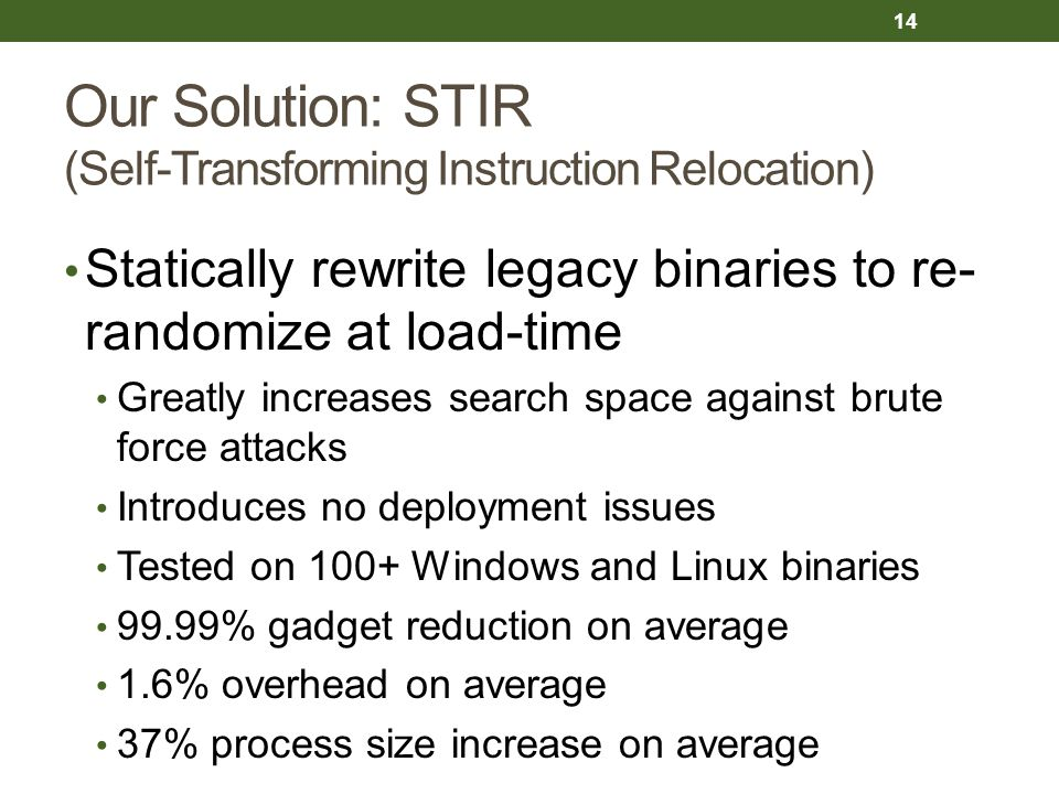 Our Solution: STIR (Self-Transforming Instruction Relocation) Statically rewrite legacy binaries to re- randomize at load-time Greatly increases search space against brute force attacks Introduces no deployment issues Tested on 100+ Windows and Linux binaries 99.99% gadget reduction on average 1.6% overhead on average 37% process size increase on average 14